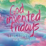Luis López & Madison Kiss – God invented fridays